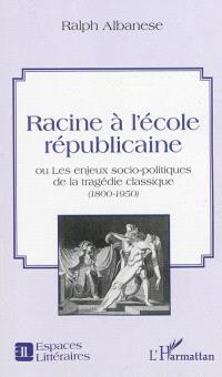 Racine à l'école républicaine ou Les enjeux socio-politiques de la tragédie classique (1800-1950)