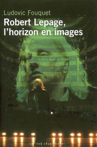 Robert Lepage, l'horizon en images : essai