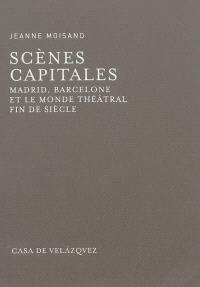 Scènes capitales : Madrid, Barcelone et le monde théâtral fin de siècle