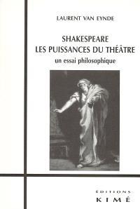 Shakespeare, les puissances du théâtre : un essai philosophique