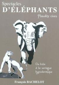 Spectacles d'éléphants : plaudite cives : du bola à la seringue épidermique