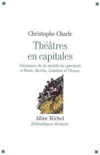 Théâtres en capitales : naissance de la société du spectacle à Paris, Berlin, Londres et Vienne : 1860-1914