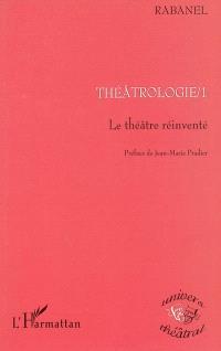 Théâtrologie. Volume 1, Le théâtre réinventé