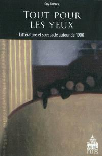 Tout pour les yeux : littérature et spectacle autour de 1900