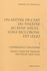 Un apôtre de l'art du théâtre au XVIIIe siècle : Luigi Riccoboni dit Lélio. Volume 1, L'expérience italienne : Lélio, chef de troupe en Italie (1676-1715)
