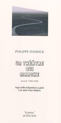Un théâtre qui marche : journal 1998-2008 : sept mille kilomètres à pied à la suite d'un théâtre