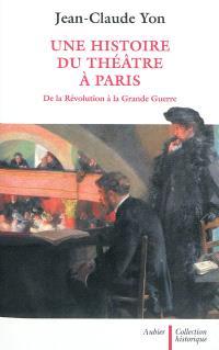 Une histoire du théâtre à Paris de la Révolution à la Grande Guerre