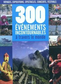 300 événements incontournables à travers le monde : voyages, expositions, spectacles, concerts, festivals