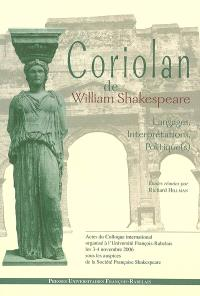 Coriolan de William Shakespeare : langages, interprétations, politique(s) : actes du colloque international organisé à l'Université François-Rabelais de Tours, les 3-4 novembre 2006