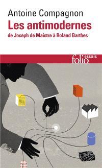 Les antimodernes : de Joseph de Maistre à Roland Barthes