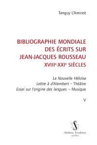 Bibliographie mondiale des écrits sur Jean-Jacques Rousseau : XVIIIe-XXIe siècles. Volume 5, La nouvelle Héloïse, Lettre à d'Alembert, Théâtre, Essai sur l'origine des langues, Musique