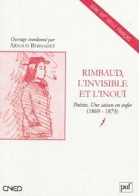 Rimbaud, l'invisible et l'inouï : Poésies, Une saison en enfer (1869-1873)
