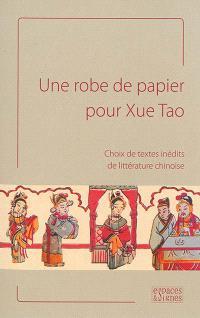 Une robe de papier pour Xue Tao : choix de textes inédits de littérature chinoise