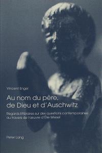 Au nom du père, de Dieu et d'Auschwitz : regards littéraires sur des questions contemporaines au travers de l'oeuvre d'Elie Wiesel