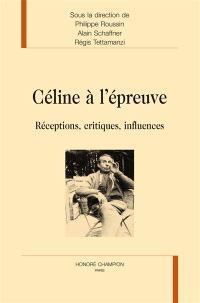 Céline à l'épreuve : réceptions, critiques, influences
