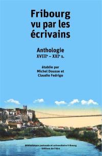Fribourg vu par les écrivains : anthologie : XVIIIe-XXIe s.