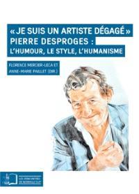 Je suis un artiste dégagé : Pierre Desproges : l'humour, le style, l'humanisme