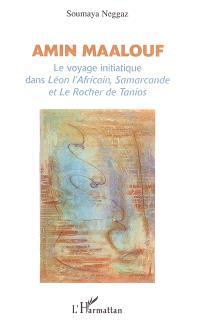 Amin Maalouf : le voyage initiatique dans Léon l'Africain, Samarcande et Le rocher de Tanios