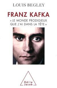 Franz Kafka : le monde prodigieux que j'ai dans la tête