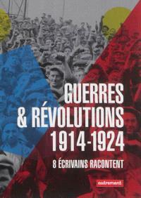 Guerres & révolutions : 1914-1924 : 8 écrivains racontent