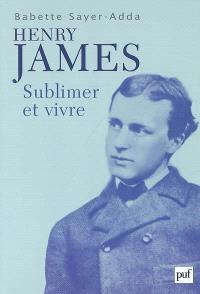 Henry James : sublimer et vivre