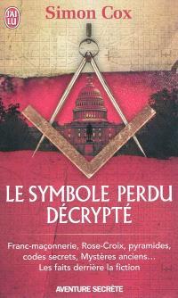Le symbole perdu décrypté : franc-maçonnerie, Rose-Croix, pyramides, codes secrets, mystères anciens... : les faits derrière la fiction