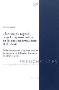 L'écriture du regard dans la représentation de la passion amoureuse et du désir : étude comparative d'oeuvres choisies de Madame de Lafayette, Rousseau, Stendhal et Duras