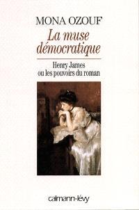 La muse démocratique : Henry James ou Les pouvoirs du roman