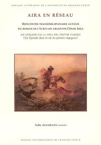 Aira en réseau : rencontre transdisciplinaire autour du roman de l'écrivain argentin César Aira Un episodio en la vida del pintor viajero (Un épisode dans la vie du peintre voyageur)