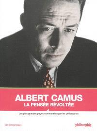 Albert Camus : la pensée révoltée : les plus grandes pages commentées par les philosophes