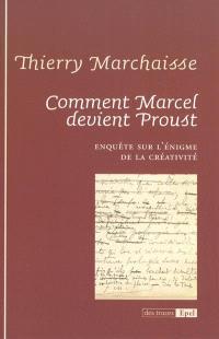 Comment Marcel devient Proust : enquête sur l'énigme de la créativité