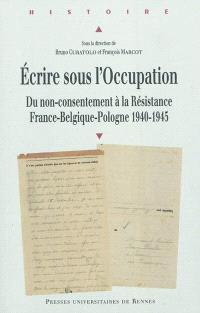 Ecrire sous l'Occupation : du non-consentement à la résistance : France-Belgique-Pologne 1940-1945