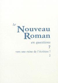 Le nouveau roman en questions. Volume 7, Vers une ruine de l'écriture ? (2)