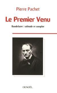 Le premier venu : essai sur la pensée de Baudelaire