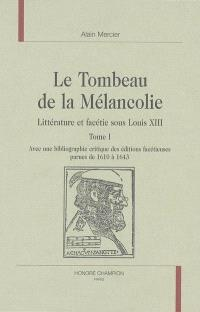 Le tombeau de la mélancolie : littérature et facétie sous Louis XIII : avec une bibliographie critique des éditions facétieuses parues de 1610 à 1643