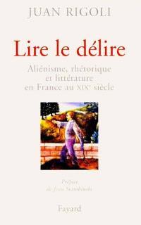 Lire le délire : aliénisme, rhétorique et littérature en France au XIXe siècle