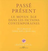 Passé présent : le Moyen Age dans les fictions contemporaines