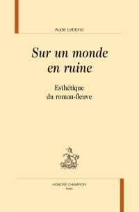 Sur un monde en ruine : esthétique du roman-fleuve