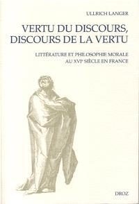 Vertu du discours, discours de la vertu : littérature et philosophie morale au XVIe siècle en France