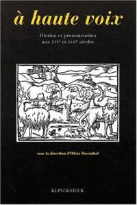 A haute voix : diction et prononciation aux XVIe et XVIIe siècles : actes du colloque de Rennes, 17-18 juin 1996