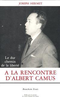 A la rencontre d'Albert Camus : le dur chemin de la liberté