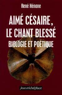 Aimé Césaire, le chant blessé : biologie et poétique
