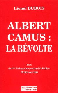 Albert Camus, la révolte : actes du 3e colloque international de Poitiers, 27-28-29 mai 1999