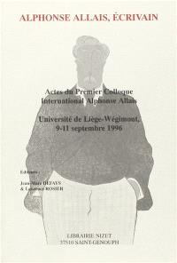 Alphonse Allais, écrivain : actes du premier colloque international Alphonse Allais, université de Liège-Wégimont, 9-11 septembre 1996