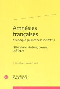 Amnésies françaises à l'époque gaullienne, 1958-1981 : littérature, cinéma, presse, politique