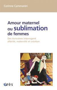 Amour maternel ou Sublimation des femmes : des écrivaines interrogent altérité, maternité, création