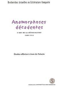 Anamorphoses décadentes : l'art de la défiguration, 1880-1914 : études offertes à Jean de Palacio