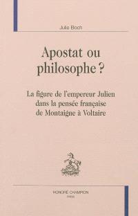 Apostat ou philosophe ? : la figure de l'empereur Julien dans la pensée française de Montaigne à Voltaire