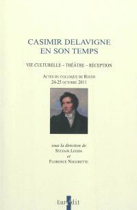 Casimir Delavigne en son temps : vie culturelle, théâtre, réception : actes du colloque de Rouen, 24-25 octobre 2011