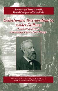 Collectionner l'extraordinaire, sonder l'ailleurs : essais sur Jules Verne en hommage à Jean-Michel Margot